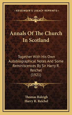 Annals of the Church in Scotland: Together with His Own Autobiographical Notes and Some Reminiscences by Sir Harry R. Reichel (1921) - Raleigh, Thomas