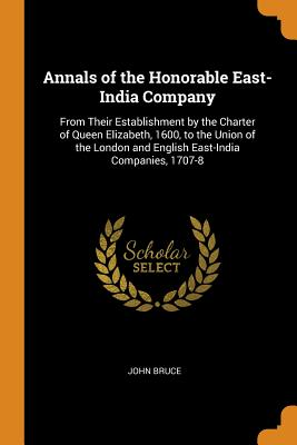 Annals of the Honorable East-India Company: From Their Establishment by the Charter of Queen Elizabeth, 1600, to the Union of the London and English East-India Companies, 1707-8 - Bruce, John