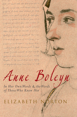 Anne Boleyn: In Her Own Words & the Words of Those Who Knew Her - Norton, Elizabeth