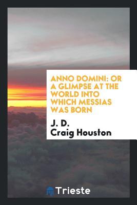Anno Domini: Or a Glimpse at the World Into Which Messias Was Born - Houston, J D Craig
