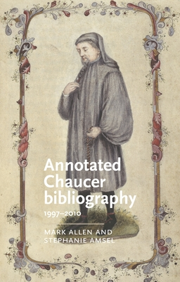 Annotated Chaucer Bibliography: 1997-2010 - Allen, Mark, and Amsel, Stephanie, and Bernau, Anke (Series edited by)