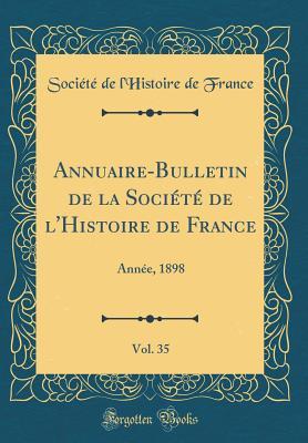 Annuaire-Bulletin de la Societe de L'Histoire de France, Vol. 35: Annee, 1898 (Classic Reprint) - France, Societe De L'Histoire De