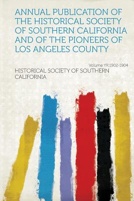 Annual Publication of the Historical Society of Southern California and of the Pioneers of Los Angeles County Volume Yr.1902-1904 - California, Historical Society of Southe (Creator)