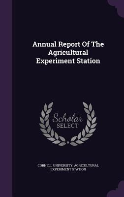 Annual Report of the Agricultural Experiment Station - Cornell University Agricultural Experim (Creator)