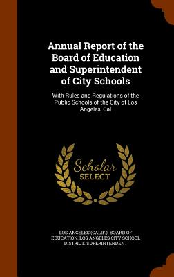 Annual Report of the Board of Education and Superintendent of City Schools: With Rules and Regulations of the Public Schools of the City of Los Angeles, Cal - Los Angeles Board of Education (Creator), and Los Angeles City School District Superi (Creator)