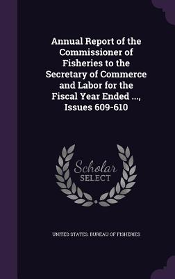 Annual Report of the Commissioner of Fisheries to the Secretary of Commerce and Labor for the Fiscal Year Ended ..., Issues 609-610 - United States Bureau of Fisheries (Creator)