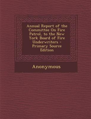 Annual Report of the Committee on Fire Patrol, to the New York Board of Fire Underwriters - Anonymous