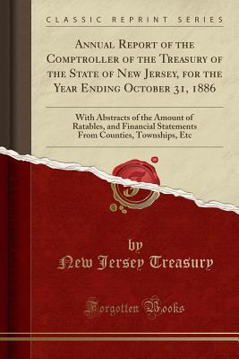 Annual Report of the Comptroller of the Treasury of the State of New Jersey, for the Year Ending October 31, 1886: With Abstracts of the Amount of Ratables, and Financial Statements from Counties, Townships, Etc (Classic Reprint) - Treasury, New Jersey