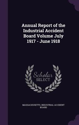 Annual Report of the Industrial Accident Board Volume July 1917 - June 1918 - Massachusetts Industrial Accident Board (Creator)