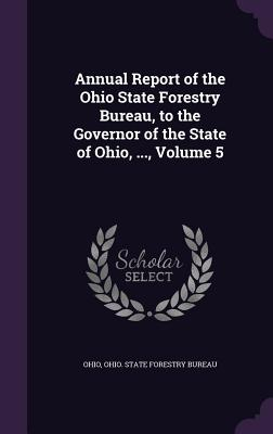 Annual Report of the Ohio State Forestry Bureau, to the Governor of the State of Ohio, ..., Volume 5 - Ohio, and Ohio State Forestry Bureau (Creator)