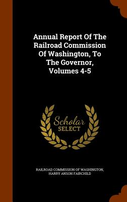 Annual Report of the Railroad Commission of Washington, to the Governor, Volumes 4-5 - Railroad Commission of Washington (Creator), and Harry Anson Fairchild (Creator)
