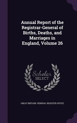 Annual Report of the Registrar-General of Births, Deaths, and Marriages in England, Volume 26 - Great Britain General Register Office (Creator)