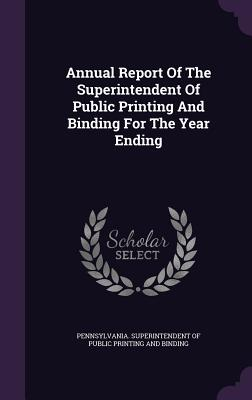 Annual Report of the Superintendent of Public Printing and Binding for the Year Ending - Pennsylvania Superintendent of Public P (Creator)