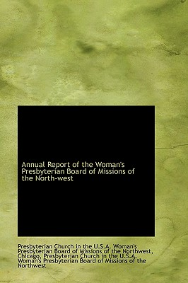 Annual Report of the Woman's Presbyterian Board of Missions of the North-West - Church in the U S a Woman's Presbyter, In The U S a Woman's Presbyter