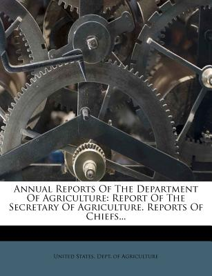 Annual Reports of the Department of Agriculture: Report of the Secretary of Agriculture. Reports of Chiefs... - United States Dept of Agriculture (Creator)