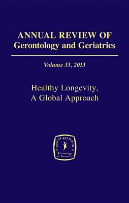 Annual Review of Gerontology and Geriatrics, Volume 33: Healthy Longevity: A Global Approach - Robine, Jean-Marie, PhD (Editor), and Jagger, Carol, PhD (Editor), and Crimmins, Eileen, PhD (Editor)