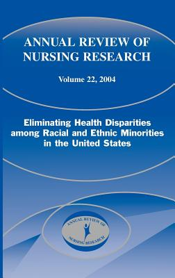 Annual Review of Nursing Research, Volume 22, 2004: Eliminating Health Disparities Among Racial and Ethnic Minorities in the United States - Villarruel, Antonia M, PhD, RN, Faan, and Porter, Cornelia P, PhD, RN, Faan, and Fitzpatrick, Joyce, Dr., PhD, MBA, RN, Faan (Editor)