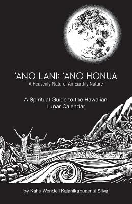 Ano Lani: Ano Honua - A Heavenly Nature, an Earthly Nature: A Spiritual Guide to the Hawaiian Lunar Calendar - Silva, Kahu Wendell Kalanikapuaenui