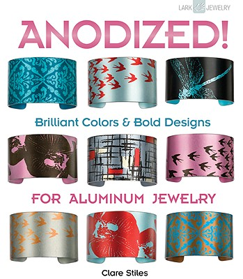 Anodized!: Brilliant Colors & Bold Designs for Aluminum Jewelry - Stiles, Clare