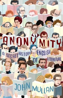 Anonymity: A Secret History of English Literature - Mullan, John