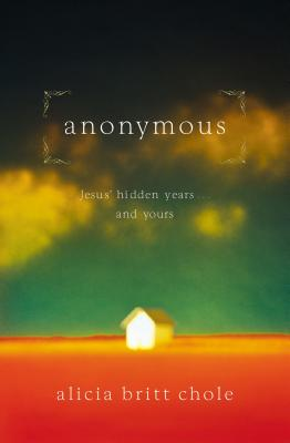 Anonymous: Jesus' Hidden Years... and Yours - Chole, Alicia Britt