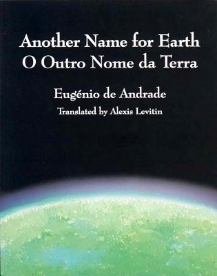 Another Name for Earth/O Outro Nome Da Terra - De Andrade, Eugenio, and Levitin, Alexis (Translated by)