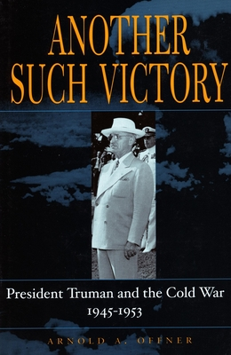 Another Such Victory: President Truman and the Cold War, 1945-1953 - Offner, Arnold A