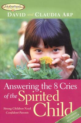 Answering the 8 Cries of the Spirited Child: Strong Children Need Confident Parents - Arp, David