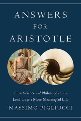 Answers for Aristotle: How Science and Philosophy Can Lead Us to a More Meaningful Life - Pigliucci, Massimo