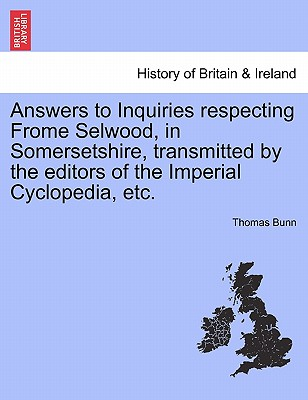 Answers to Inquiries Respecting Frome Selwood, in Somersetshire, Transmitted by the Editors of the Imperial Cyclopedia, Etc. - Bunn, Thomas