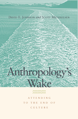 Anthropology's Wake: Attending to the End of Culture - Michaelsen, Scott, and Johnson, David E