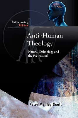 Anti-Human Theology: Nature, Technology and the Postnatural - Scott, Peter M, and Deane-Drummond, Celia E (Editor)