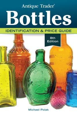 Antique Trader Bottles: Identification & Price Guide - Polak, Michael