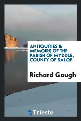 Antiquities & Memoirs of the Parish of Myddle, County of Salop - Gough, Richard