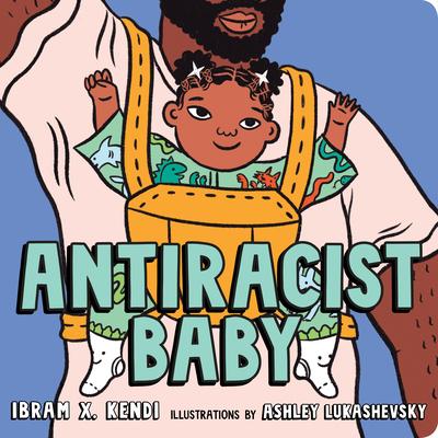 Antiracist Baby Board Book - Kendi, Ibram X, and Lukashevsky, Ashley (Illustrator)