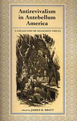 Antirevialism in Antebellum America: A Collection of Religious Voices - Bratt, James D. (Editor)