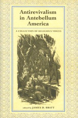 Antirevivalism in Antebellum America: A Collection of Religious Voices - Bratt, James D (Editor)