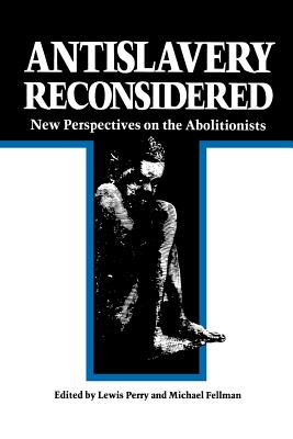 Antislavery Reconsidered: New Perspectives on the Abolitionists - Perry, Lewis, Ph.D. (Editor)