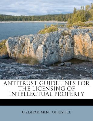 Antitrust Guidelines for the Licensing of Intellectual Property - U S Department of Justice (Creator)