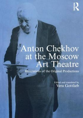 Anton Chekhov at the Moscow Art Theatre: Illustrations of the Original Productions - Gottlieb, Vera (Translated by)