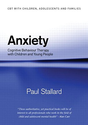 Anxiety: Cognitive Behaviour Therapy with Children and Young People - Stallard, Paul