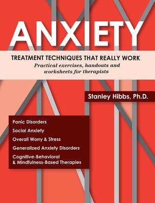 Anxiety: Treatment Techniques That Really Work: Practical Exercises, Handouts and Worksheets for Therapists - Hibbs, Stanley E, PhD