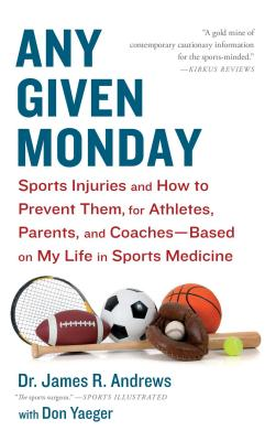 Any Given Monday: Sports Injuries and How to Prevent Them for Athletes, Parents, and Coaches - Based on My Life in Sports Medicine - Andrews, James R, and Yaeger, Don