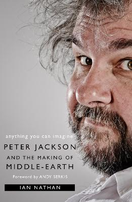 Anything You Can Imagine: Peter Jackson and the Making of Middle-Earth - Nathan, Ian, and Serkis, Andy (Foreword by)