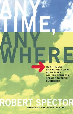 Anytime, Anywhere: How the Best Bricks- And-Clicks Businesse Deliver Seamless Service to Their Customers - Spector, Robert