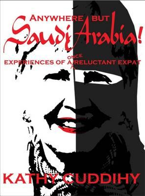 Anywhere But Saudi Arabia: Experiences of a Once Reluctant Expat - Cuddihy, Kathy