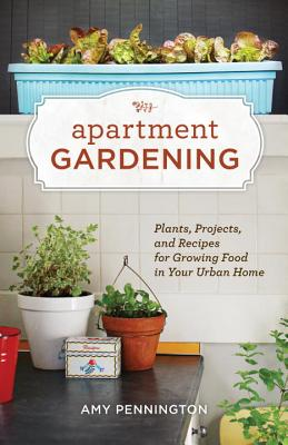 Apartment Gardening: Plants, Projects, and Recipes for Growing Food in Your Urban Home - Pennington, Amy
