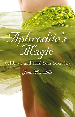 Aphrodite's Magic: Celebrate and Heal Your Sexuality - Meredith, Jane