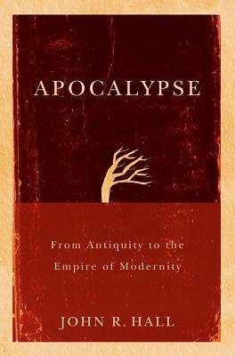 Apocalypse: From Antiquity to the Empire of Modernity - Hall, John R