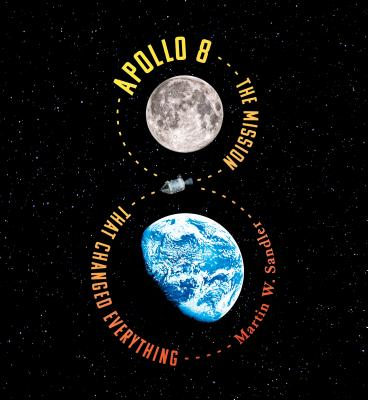 Apollo 8: The Mission That Changed Everything - Sandler, Martin W.